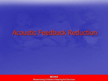 MCHAS Modernising Children's Hearing Aid Services Acoustic Feedback Reduction.
