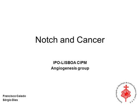 Notch and Cancer IPO-LISBOA CIPM Angiogenesis group Francisco Caiado Sérgio Dias.