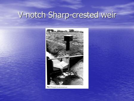 V-notch Sharp-crested weir. This type is used for small discharges. This type is used for small discharges.