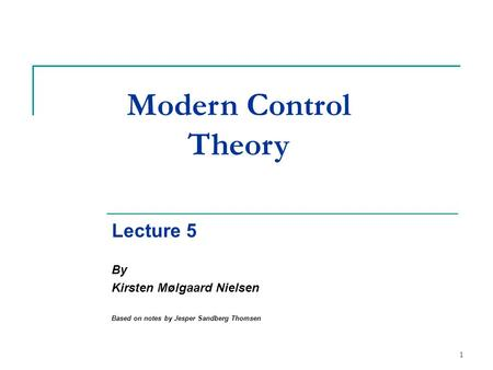 1 Modern Control Theory Lecture 5 By Kirsten Mølgaard Nielsen Based on notes by Jesper Sandberg Thomsen.