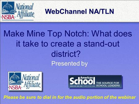 Make Mine Top Notch: What does it take to create a stand-out district? Presented by WebChannel NA/TLN WebChannel NA/TLN Please be sure to dial in for the.