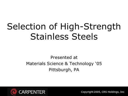 Copyright 2005, CRS Holdings, Inc. Selection of High-Strength Stainless Steels Presented at Materials Science & Technology '05 Pittsburgh, PA.