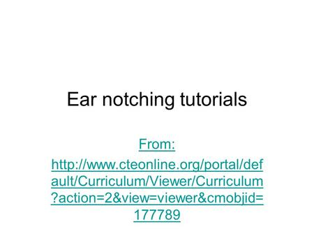 Ear notching tutorials From:  ault/Curriculum/Viewer/Curriculum ?action=2&view=viewer&cmobjid= 177789.