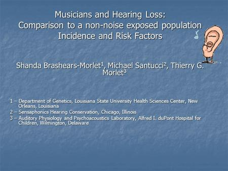 Musicians and Hearing Loss: Comparison to a non-noise exposed population Incidence and Risk Factors Shanda Brashears-Morlet 1, Michael Santucci 2, Thierry.