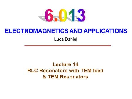 ELECTROMAGNETICS AND APPLICATIONS Lecture 14 RLC Resonators with TEM feed & TEM Resonators Luca Daniel.