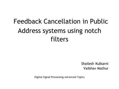 Feedback Cancellation in Public Address systems using notch filters Shailesh Kulkarni Vaibhav Mathur Digital Signal Processing-Advanced Topics.