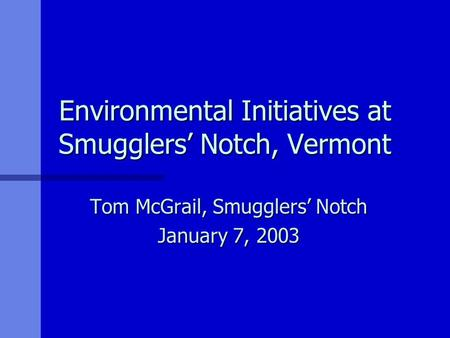 Environmental Initiatives at Smugglers' Notch, Vermont Tom McGrail, Smugglers' Notch January 7, 2003.