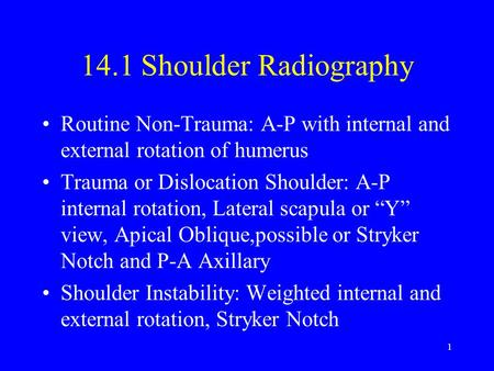 14.1 Shoulder Radiography Routine Non-Trauma: A-P with internal and external rotation of humerus Trauma or Dislocation Shoulder: A-P internal rotation,