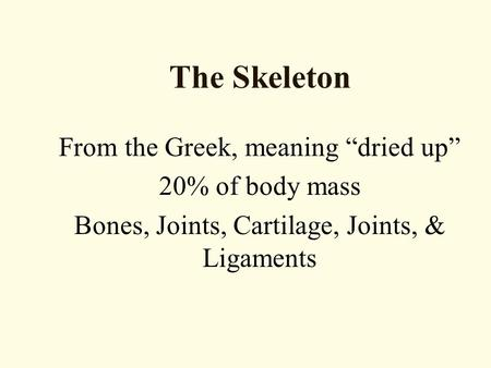 "The Skeleton From the Greek, meaning ""dried up"" 20% of body mass Bones, Joints, Cartilage, Joints, & Ligaments."