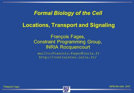 François Fages MPRI Bio-info 2005 Formal Biology of the Cell Locations, Transport and Signaling François Fages, Constraint Programming Group, INRIA Rocquencourt.