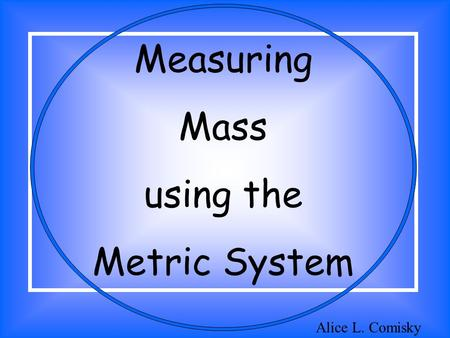 Measuring Mass using the Metric System Alice L. Comisky.