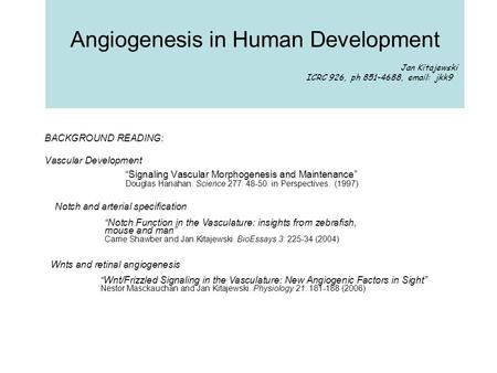 "Angiogenesis in Human Development Jan Kitajewski ICRC 926, ph 851-4688, email: jkk9 BACKGROUND READING: Vascular Development ""Signaling Vascular Morphogenesis."