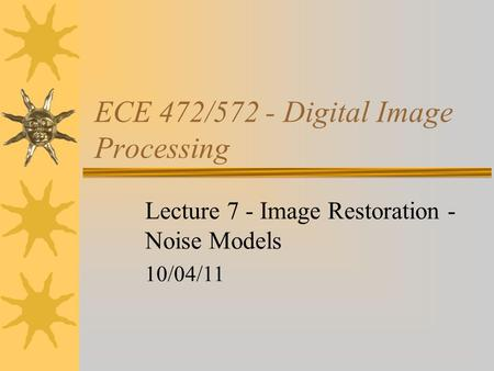 ECE 472/572 - Digital Image Processing Lecture 7 - Image Restoration - Noise Models 10/04/11.