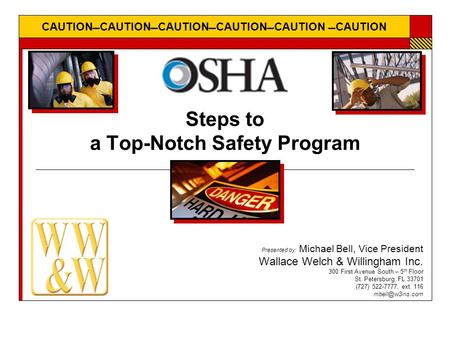 CAUTIONCAUTIONCAUTIONCAUTIONCAUTION CAUTION Steps to a Top-Notch Safety Program Presented by: Michael Bell, Vice President Wallace Welch & Willingham.