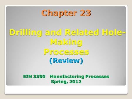 Chapter 23 Drilling and Related Hole-Making Processes (Review) EIN 3390 Manufacturing Processes Spring, 2012 1.