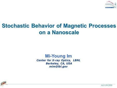 ALS UM 2009 Stochastic Behavior of Magnetic Processes on a Nanoscale Mi-Young Im Center for X-ray Optics, LBNL Berkeley, CA, USA