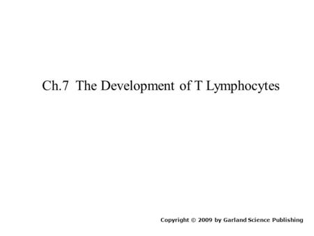 Ch.7 The Development of T Lymphocytes Copyright © 2009 by Garland Science Publishing.