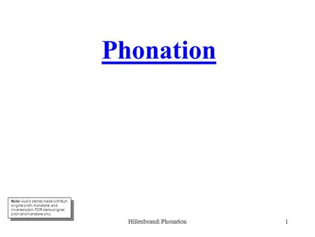 Hillenbrand: Phonation1 Phonation Note: Audio demos made with fsyn: original pitch, monotone, and inverted pitch. FDR demo original pitch and monotone.