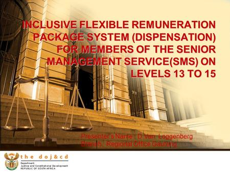 INCLUSIVE FLEXIBLE REMUNERATION PACKAGE SYSTEM (DISPENSATION) FOR MEMBERS OF THE SENIOR MANAGEMENT SERVICE(SMS) ON LEVELS 13 TO 15 Presenter's Name : D.