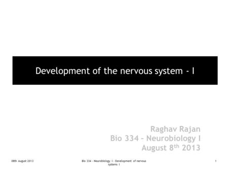 08th August 2013Bio 334 - Neurobiology I - Development of nervous systems I 1 Development of the nervous system - I Raghav Rajan Bio 334 – Neurobiology.