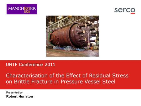 Presented by Robert Hurlston UNTF Conference 2011 Characterisation of the Effect of Residual Stress on Brittle Fracture in Pressure Vessel Steel.