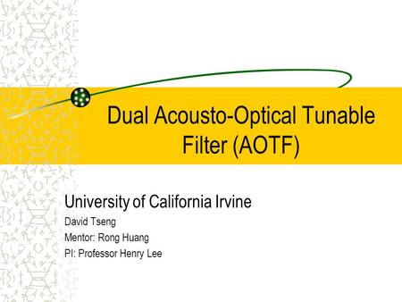 Dual Acousto-Optical Tunable Filter (AOTF) University of California Irvine David Tseng Mentor: Rong Huang PI: Professor Henry Lee.