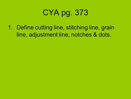 CYA pg. 373 1.Define cutting line, stitching line, grain line, adjustment line, notches & dots.