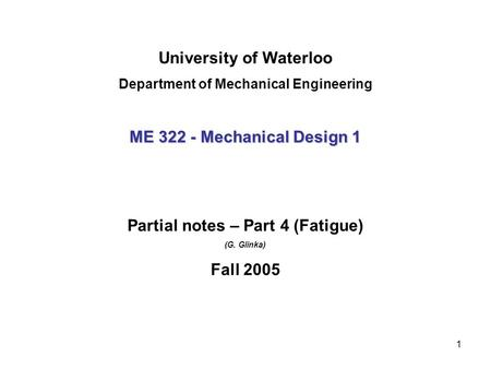 1 University of Waterloo Department of Mechanical Engineering ME 322 - Mechanical Design 1 Partial notes – Part 4 (Fatigue) (G. Glinka) Fall 2005.