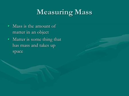 Measuring Mass Mass is the amount of matter in an objectMass is the amount of matter in an object Matter is some thing that has mass and takes up spaceMatter.