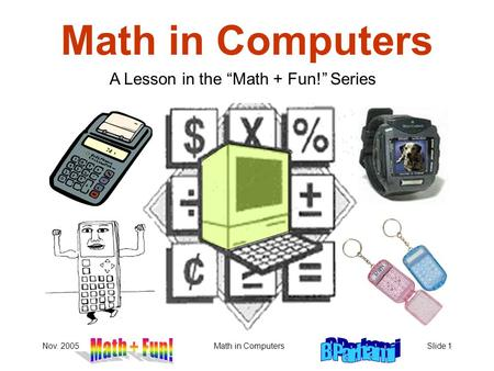 "Nov. 2005Math in ComputersSlide 1 Math in Computers A Lesson in the ""Math + Fun!"" Series."