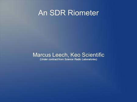 An SDR Riometer Marcus Leech, Keo Scientific (Under contract from Science Radio Laboratories)