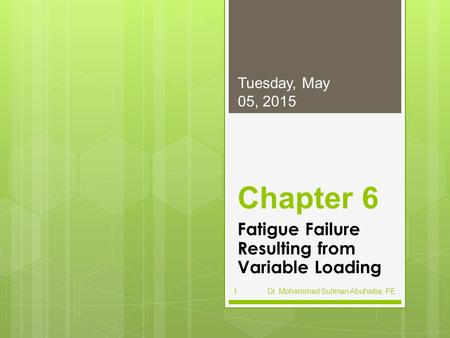 Chapter 6 Fatigue Failure Resulting from Variable Loading Tuesday, May 05, 2015 Dr. Mohammad Suliman Abuhaiba, PE1.