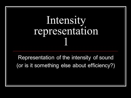 Intensity representation 1 Representation of the intensity of sound (or is it something else about efficiency?)