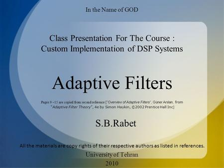 Adaptive Filters S.B.Rabet In the Name of GOD Class Presentation For The Course : Custom Implementation of DSP Systems University of Tehran 2010 Pages.