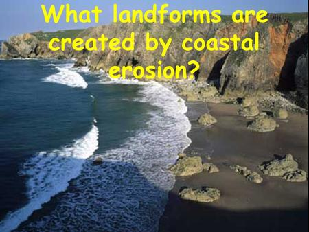 What landforms are created by coastal erosion?. Headlands and Bays Headlands are formed when the sea attacks a section of coast with alternating bands.