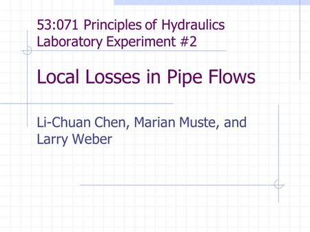 53:071 Principles of Hydraulics Laboratory Experiment #2 Local Losses in Pipe Flows Li-Chuan Chen, Marian Muste, and Larry Weber.