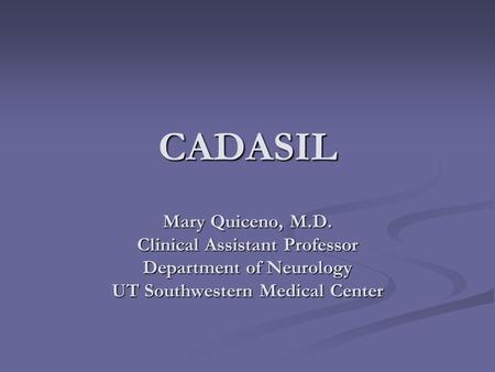 CADASIL Mary Quiceno, M.D. Clinical Assistant Professor