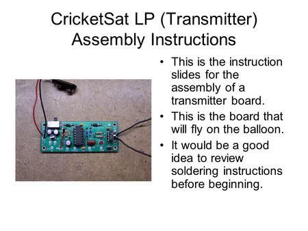 CricketSat LP (Transmitter) Assembly Instructions This is the instruction slides for the assembly of a transmitter board. This is the board that will fly.