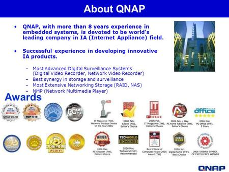 QNAP, with more than 8 years experience in embedded systems, is devoted to be world's leading company in IA (Internet Appliance) field. Successful experience.