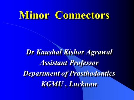 Minor Connectors Dr Kaushal Kishor Agrawal Assistant Professor Department of Prosthodontics KGMU, Lucknow Dr Kaushal Kishor Agrawal Assistant Professor.