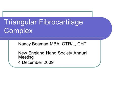 Triangular Fibrocartilage Complex Nancy Beaman MBA, OTR/L, CHT New England Hand Society Annual Meeting 4 December 2009.
