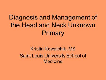Diagnosis and Management of the Head and Neck Unknown Primary Kristin Kowalchik, MS Saint Louis University School of Medicine.