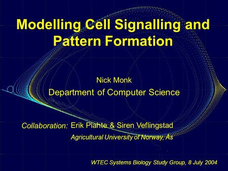 Modelling Cell Signalling and Pattern Formation Nick Monk Department of Computer Science Collaboration: Erik Plahte & Siren Veflingstad Agricultural University.