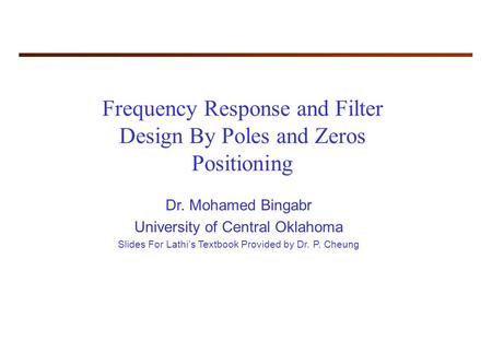 Frequency Response and Filter Design By Poles and Zeros Positioning Dr. Mohamed Bingabr University of Central Oklahoma Slides For Lathi's Textbook Provided.
