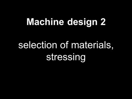 Machine design 2 selection of materials, stressing 1.
