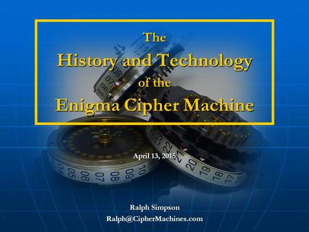 The History and Technology of the Enigma Cipher Machine The History and Technology of the Enigma Cipher Machine Ralph Simpson