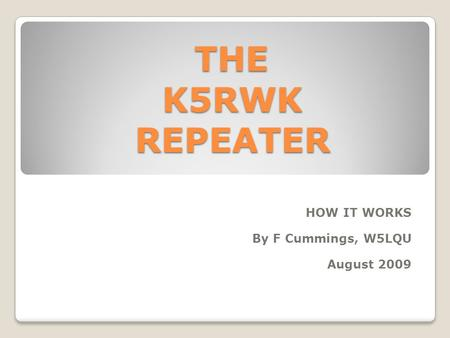 THE K5RWK REPEATER THE K5RWK REPEATER HOW IT WORKS By F Cummings, W5LQU August 2009.