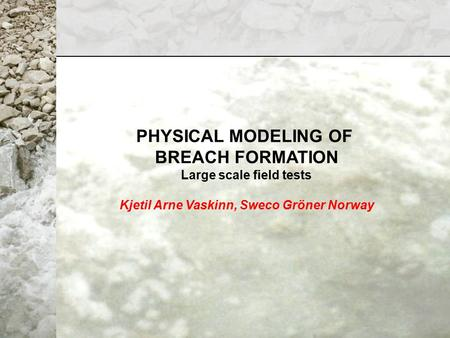 PHYSICAL MODELING OF BREACH FORMATION Large scale field tests Kjetil Arne Vaskinn, Sweco Gröner Norway.
