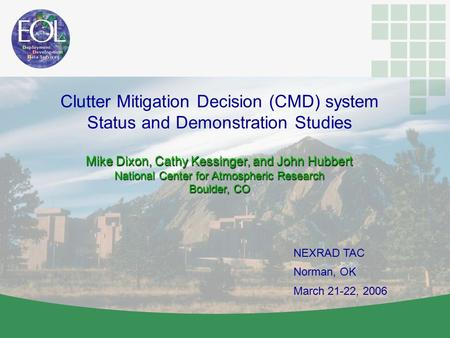 NEXRAD TAC Norman, OK March 21-22, 2006 Clutter Mitigation Decision (CMD) system Status and Demonstration Studies Mike Dixon, Cathy Kessinger, and John.