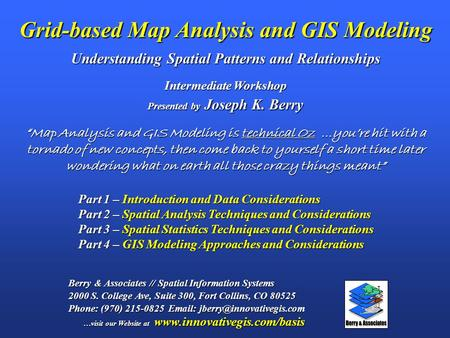 Grid-based Map Analysis and GIS Modeling Understanding Spatial Patterns and Relationships Berry & Associates // Spatial Information Systems 2000 S. College.